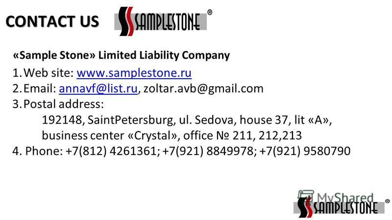 1. Web site: www.samplestone.ruwww.samplestone.ru 2.Email: annavf@list.ru, zoltar.avb@gmail.comannavf@list.ru 3. Postal address: 192148, SaintPetersburg, ul. Sedova, house 37, lit «А», business center «Crystal», office 211, 212,213 4. Phone: +7(812)