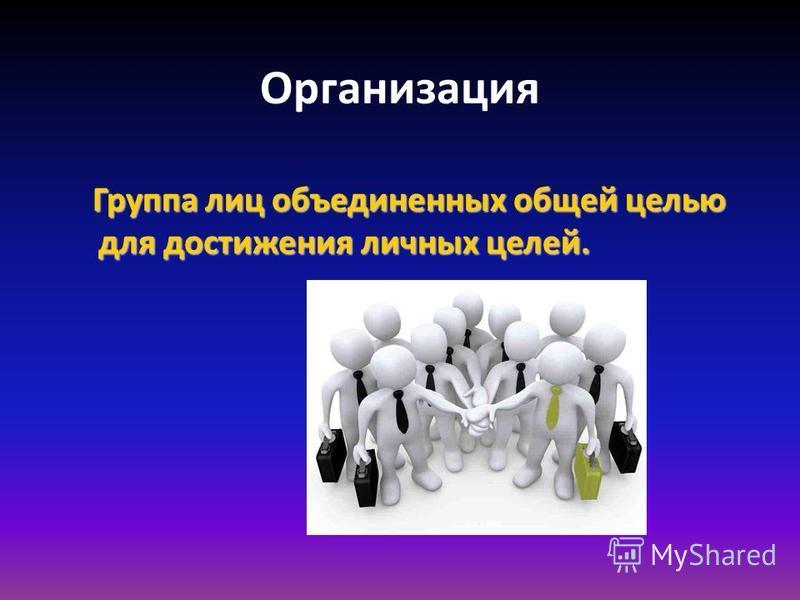 Организация Группа лиц объединенных общей целью для достижения личных целей. Группа лиц объединенных общей целью для достижения личных целей.