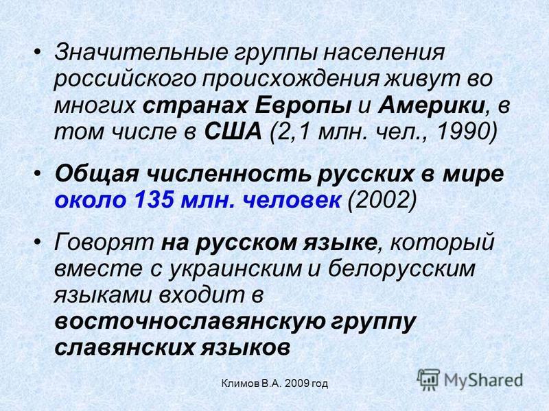 Значительные группы населения российского происхождения живут во многих странах Европы и Америки, в том числе в США (2,1 млн. чел., 1990) Общая численность русских в мире около 135 млн. человек (2002) Говорят на русском языке, который вместе с украин