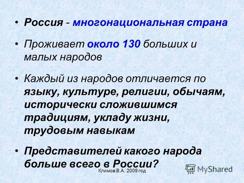 Климов В.А. 2009 год Россия - многонациональная страна Проживает около 130 больших и малых народов Каждый из народов отличается по языку, культуре, религии, обычаям, исторически сложившимся традициям, укладу жизни, трудовым навыкам Представителей как