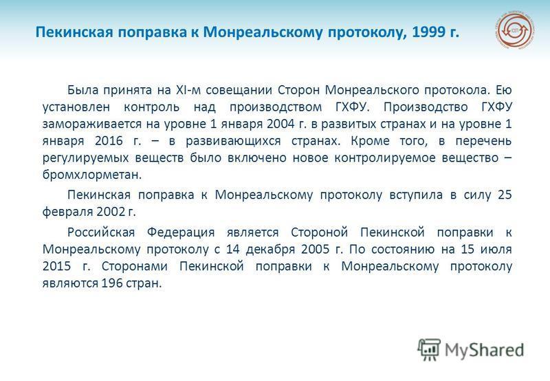 Пекинская поправка к Монреальскому протоколу, 1999 г. Была принята на XI-м совещании Сторон Монреальского протокола. Ею установлен контроль над производством ГХФУ. Производство ГХФУ замораживается на уровне 1 января 2004 г. в развитых странах и на ур