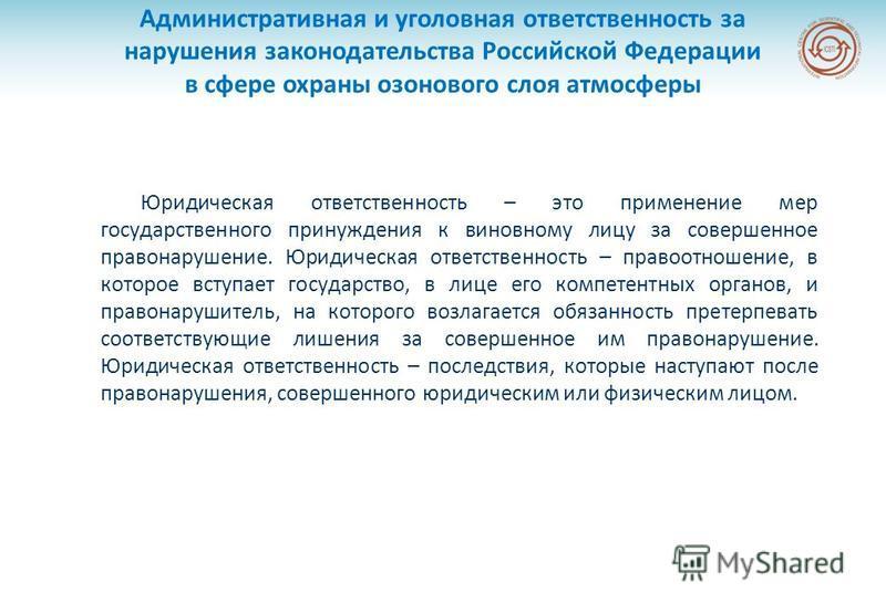 Административная и уголовная ответственность за нарушения законодательства Российской Федерации в сфере охраны озонового слоя атмосферы Юридическая ответственность – это применение мер государственного принуждения к виновному лицу за совершенное прав