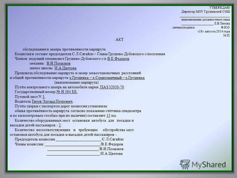 УТВЕРЖДАЮ Директор МОУ Грушевской СОШ ______________________________ наименование должностного лица ___________________ Л.В.Титова личная подпись Ф.И.О. «18» августа 2014 года М.П. АКТ обследования и замера протяженности маршрута Комиссия в составе п