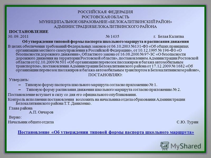 РОССИЙСКАЯ ФЕДЕРАЦИЯ РОСТОВСКАЯ ОБЛАСТЬ МУНИЦИПАЛЬНОЕ ОБРАЗОВАНИЕ «БЕЛОКАЛИТВИНСКИЙ РАЙОН» АДМИНИСТРАЦИЯ БЕЛОКАЛИТВИНСКОГО РАЙОНА ПОСТАНОВЛЕНИЕ 30. 09. 2011 1435 г. Белая Калитва Об утверждении типовой формы паспорта школьного маршрута и расписания д