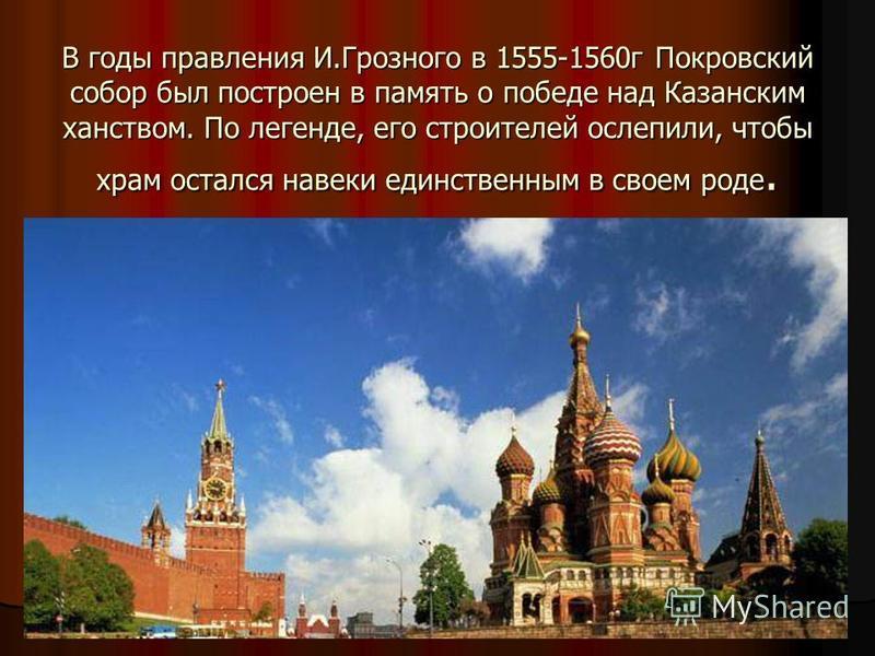 В годы правления И.Грозного в 1555-1560 г Покровский собор был построен в память о победе над Казанским ханством. По легенде, его строителей ослепили, чтобы храм остался навеки единственным в своем роде.