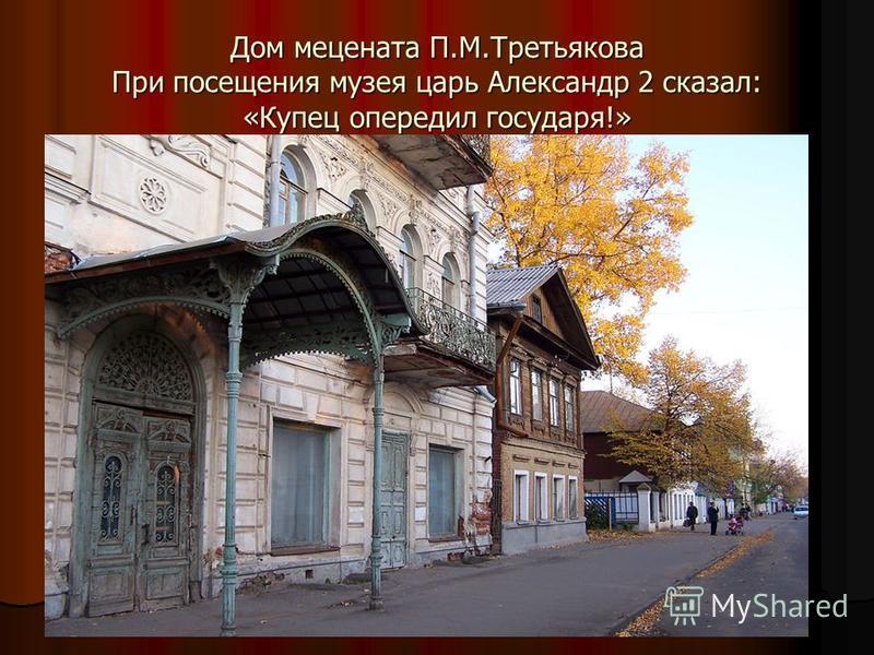 Дом мецената П.М.Третьякова При посещения музея царь Александр 2 сказал: «Купец опередил государя!»