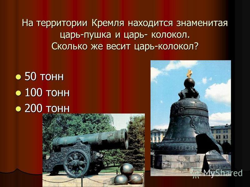 На территории Кремля находится знаменитая царь-пушка и царь- колокол. Сколько же весит царь-колокол? 50 тонн 50 тонн 100 тонн 100 тонн 200 тонн 200 тонн