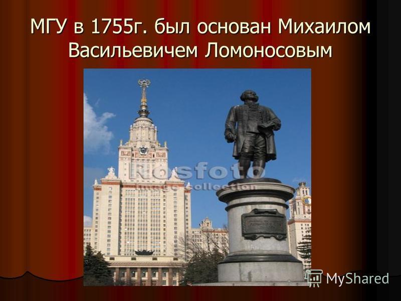 МГУ в 1755 г. был основан Михаилом Васильевичем Ломоносовым