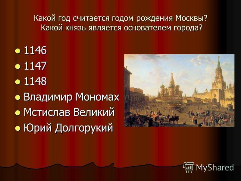 Какой год считается годом рождения Москвы? Какой князь является основателем города? 1146 1146 1147 1147 1148 1148 Владимир Мономах Владимир Мономах Мстислав Великий Мстислав Великий Юрий Долгорукий Юрий Долгорукий