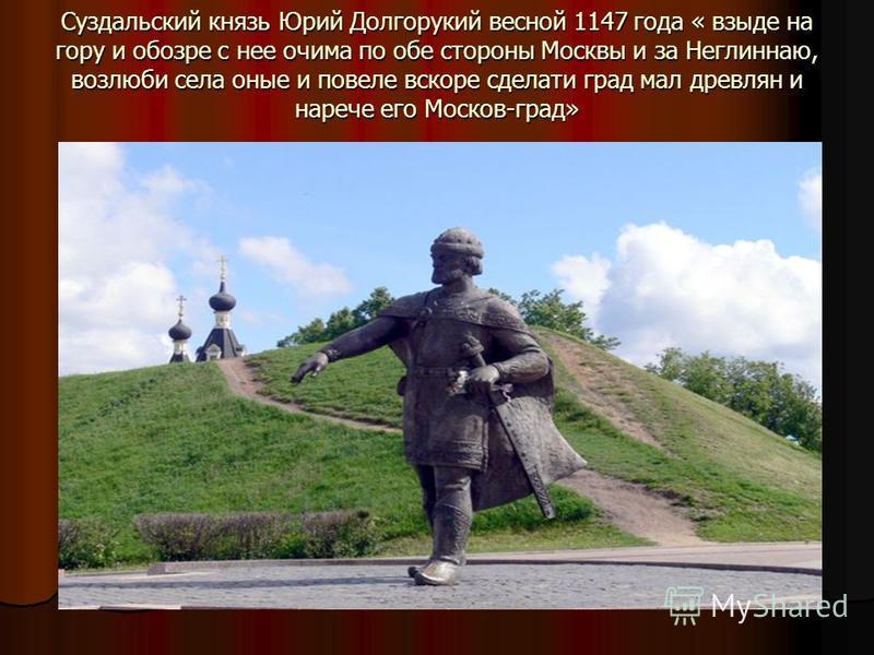 Суздальский князь Юрий Долгорукий весной 1147 года « взыде на гору и обзоре с нее отчима по обе стороны Москвы и за Неглиннаю, возлюби села оные и повели вскоре сделать град мал древлян и наречие его Москов-град»