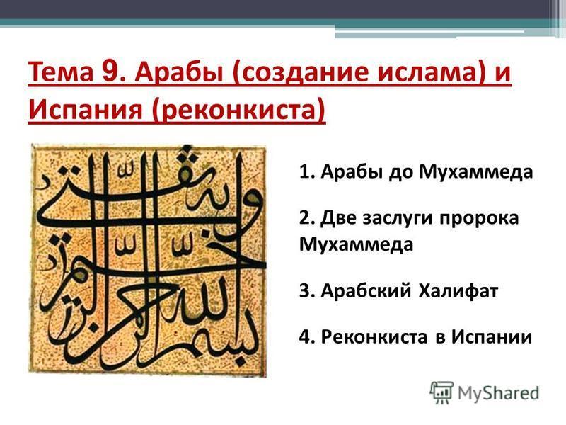 Тема 9. Арабы (создание ислама) и Испания (реконкиста) 1. Арабы до Мухаммеда 2. Две заслуги пророка Мухаммеда 3. Арабский Халифат 4. Реконкиста в Испании