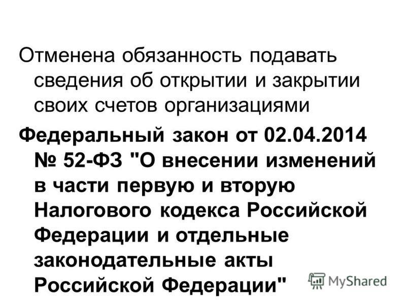 Отменена обязанность подавать сведения об открытии и закрытии своих счетов организациями Федеральный закон от 02.04.2014 52-ФЗ