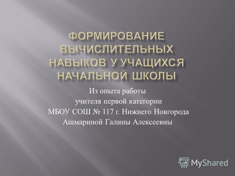 Из опыта работы учителя первой категории МБОУ СОШ 117 г. Нижнего Новгорода Ашмариной Галины Алексеевны