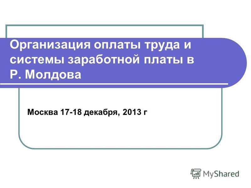 Организация оплаты труда и системы заработной платы в Р. Молдова Москва 17-18 декабря, 2013 г