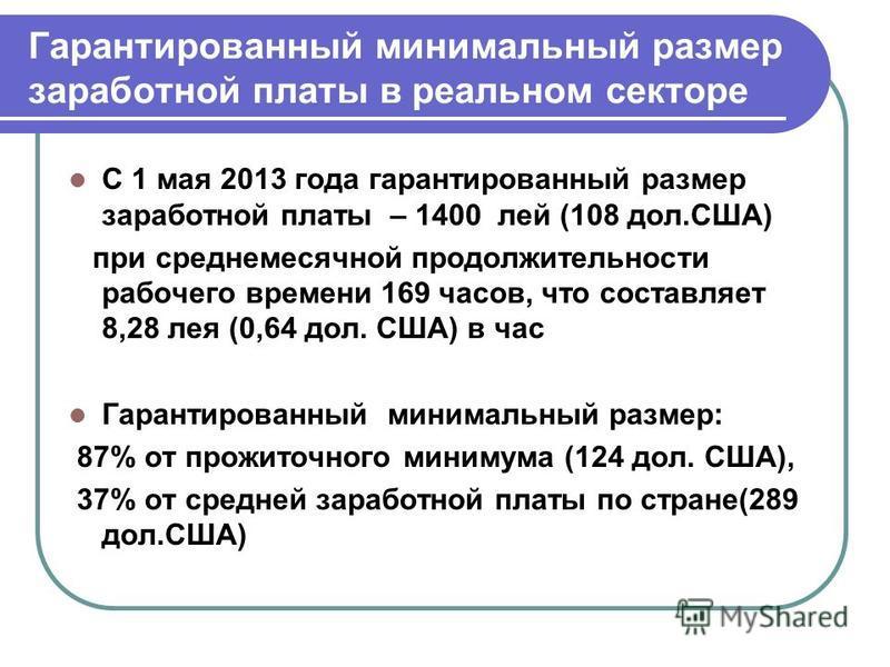 Гарантированный минимальный размер заработной платы в реальном секторе С 1 мая 2013 года гарантированный размер заработной платы – 1400 лей (108 дол.США) при среднемесячной продолжительности рабочего времени 169 часов, что составляет 8,28 лея (0,64 д