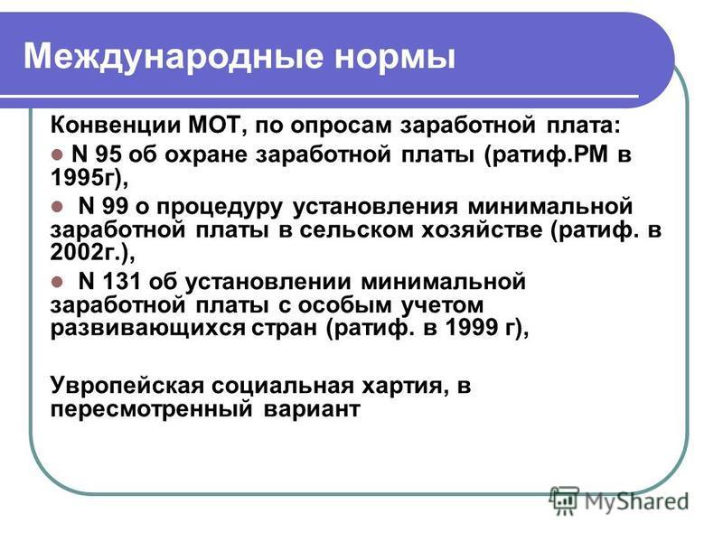 Международные нормы Конвенции МОТ, по опросам заработной плата: N 95 об охране заработной платы (тариф.РМ в 1995 г), N 99 о процедуру установления минимальной заработной платы в сельском хозяйстве (тариф. в 2002 г.), N 131 об установлении минимальной