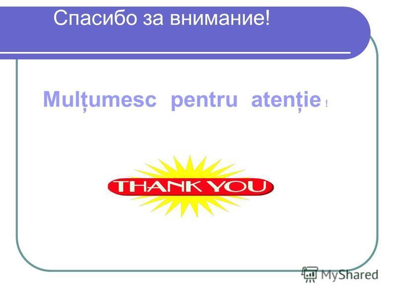 Спасибо за внимание! Mulţumesc pentru atenţie !