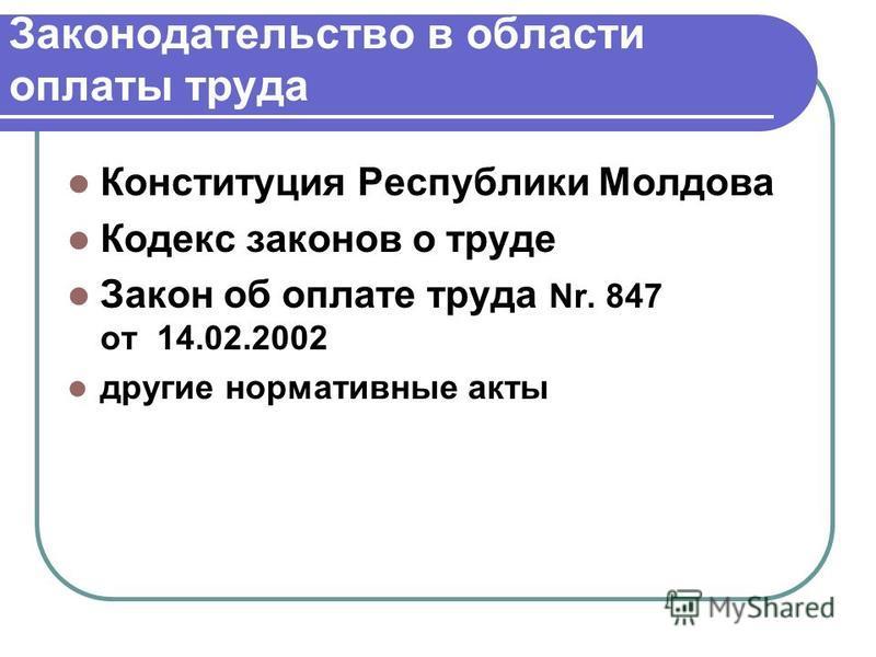 Законодательство в области оплаты труда Конституция Республики Молдова Кодекс законов о труде Закон об оплате труда Nr. 847 от 14.02.2002 другие нормативные акты