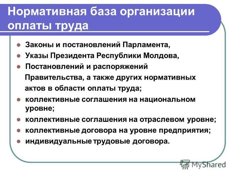 Нормативная база организации оплаты труда Законы и постановлений Парламента, Указы Президента Республики Молдова, Постановлений и распоряжений Правительства, а также других нормативных актов в области оплаты труда; коллективные соглашения на национал