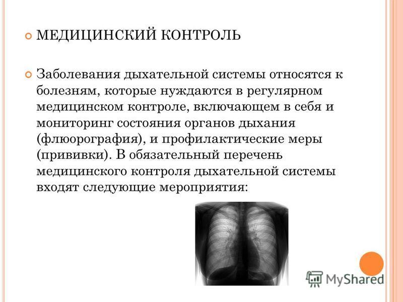 МЕДИЦИНСКИЙ КОНТРОЛЬ Заболевания дыхательной системы относятся к болезням, которые нуждаются в регулярном медицинском контроле, включающем в себя и мониторинг состояния органов дыхания (флюорография), и профилактические меры (прививки). В обязательны