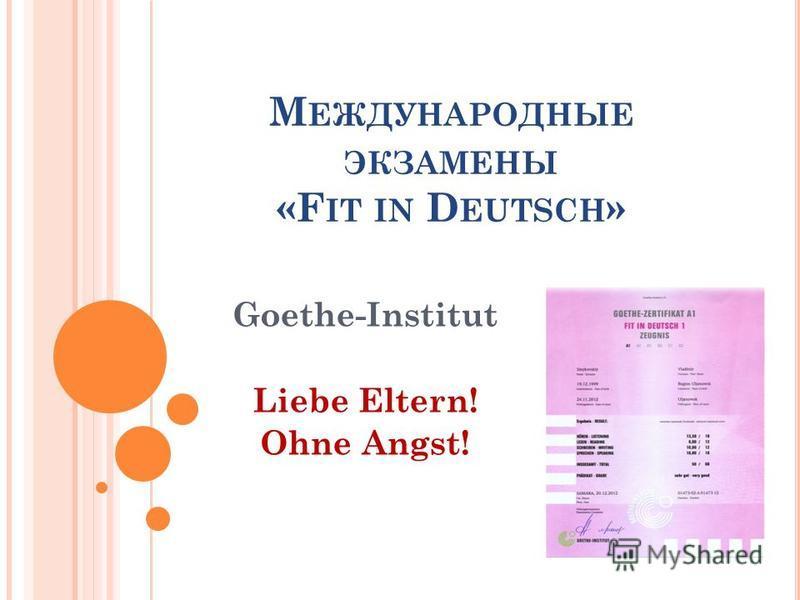 М ЕЖДУНАРОДНЫЕ ЭКЗАМЕНЫ «F IT IN D EUTSCH » Goethe-Institut Liebe Eltern! Ohne Angst!