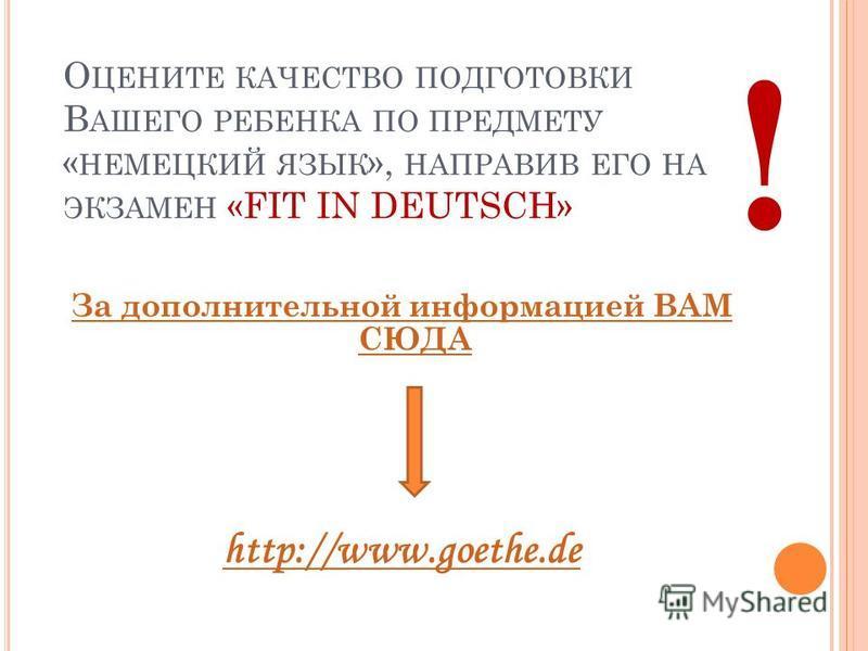 О ЦЕНИТЕ КАЧЕСТВО ПОДГОТОВКИ В АШЕГО РЕБЕНКА ПО ПРЕДМЕТУ « НЕМЕЦКИЙ ЯЗЫК », НАПРАВИВ ЕГО НА ЭКЗАМЕН «FIT IN DEUTSCH» За дополнительной информацией ВАМ СЮДА http://www.goethe.de !