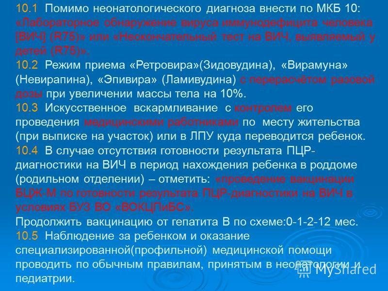 10.1 Помимо неонатологического диагноза внести по МКБ 10: «Лабораторное обнаружение вируса иммунодефицита человека [ВИЧ] (R75)» или «Неокончательный тест на ВИЧ, выявляемый у детей (R75)». 10.2 Режим приема «Ретровира»(Зидовудина), «Вирамуна» (Невира
