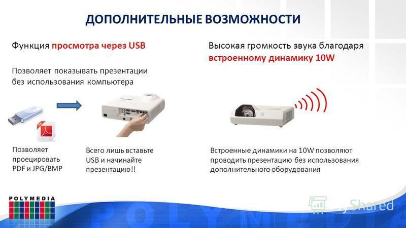 ДОПОЛНИТЕЛЬНЫЕ ВОЗМОЖНОСТИ Функция просмотра через USB Позволяет показывать презентации без использования компьютера Позволяет проецировать PDF и JPG/BMP Всего лишь вставьте USB и начинайте презентацию!! Высокая громкость звука благодаря встроенному