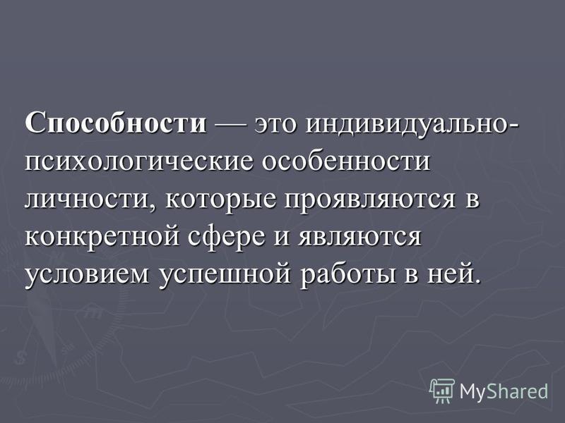 Способности это индивидуально- психологические особенности личности, которые проявляются в конкретной сфере и являются условием успешной работы в ней.