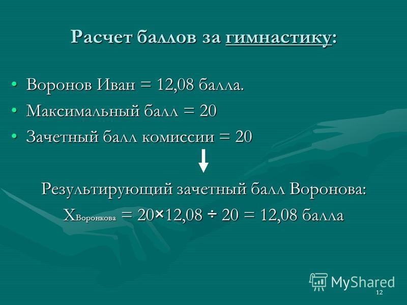 12 Расчет баллов за гимнастику: Воронов Иван = 12,08 балла.Воронов Иван = 12,08 балла. Максимальный балл = 20Максимальный балл = 20 Зачетный балл комиссии = 20Зачетный балл комиссии = 20 Результирующий зачетный балл Воронова: X Воронкова = 20×12,08 ÷