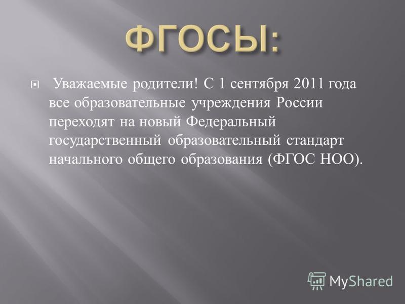 Уважаемые родители ! С 1 сентября 2011 года все образовательные учреждения России переходят на новый Федеральный государственный образовательный стандарт начального общего образования ( ФГОС НОО ).