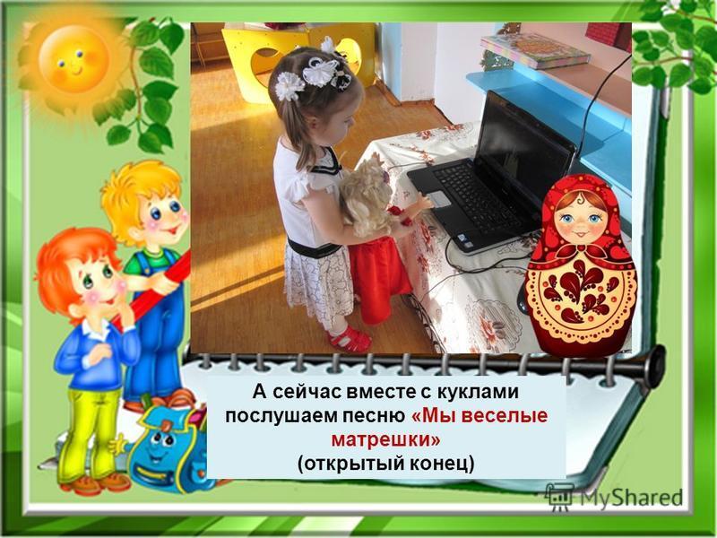 А сейчас вместе с куклами послушаем песню «Мы веселые матрешки» (открытый конец)