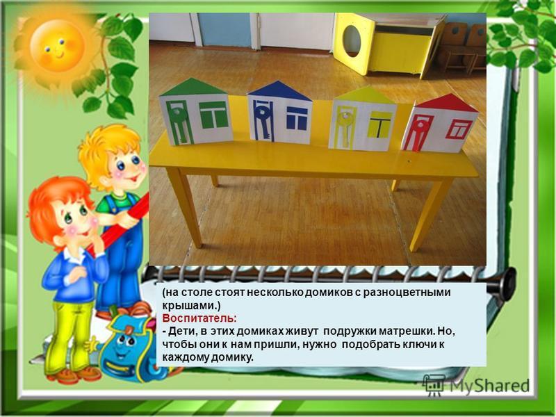 (на столе стоят несколько домиков с разноцветными крышами.) Воспитатель: - Дети, в этих домиках живут подружки матрешки. Но, чтобы они к нам пришли, нужно подобрать ключи к каждому домику.
