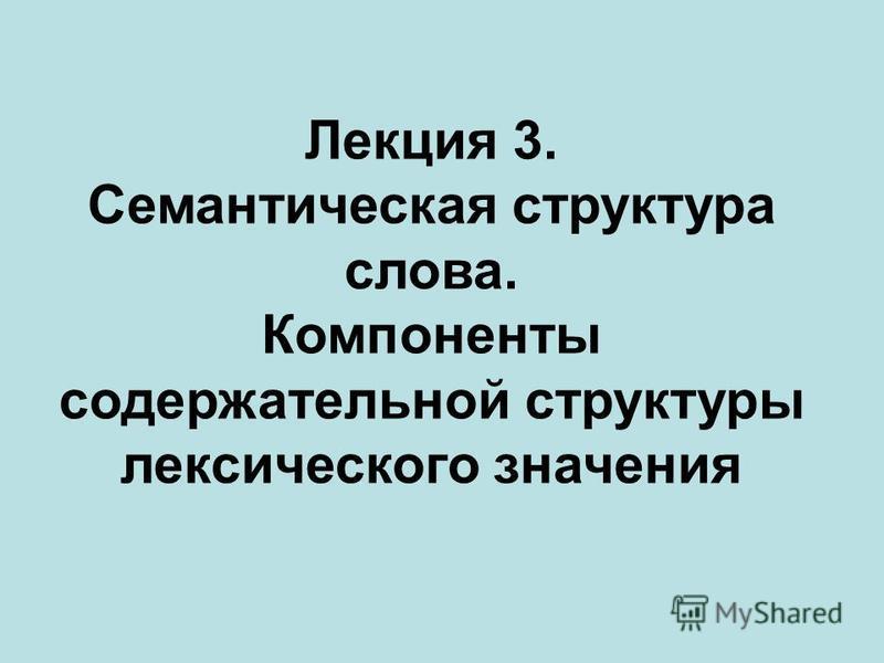 Лекция 3. Семантическая структура слова. Компоненты содержательной структуры лексического значения