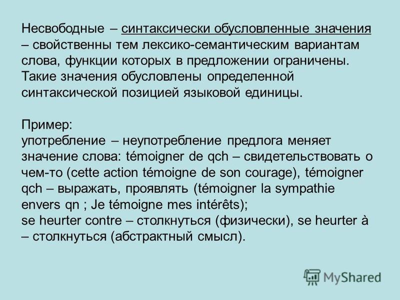 Несвободные – синтаксически обусловленные значения – свойственны тем лексико-семантическим вариантам слова, функции которых в предложении ограничены. Такие значения обусловлены определенной синтаксической позицией языковой единицы. Пример: употреблен