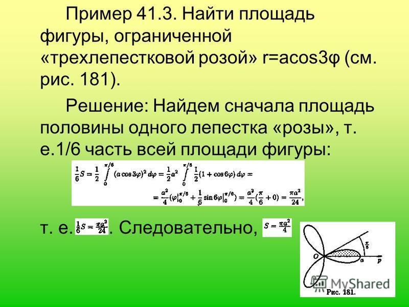Пример 41.3. Найти площадь фигуры, ограниченной «трехлепесткoвой розой» r=acos3φ (см. рис. 181). Решение: Найдем сначала площадь половины одного лепестка «розы», т. е.1/6 часть всей площади фигуры: т. е.. Следовательно,
