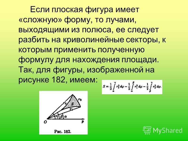 Если плоская фигура имеет «сложную» форму, то лучами, выходящими из полюса, ее следует разбить на криволинейные секторы, к которым применить полученную формулу для нахождения площади. Так, для фигуры, изображенной на рисунке 182, имеем: