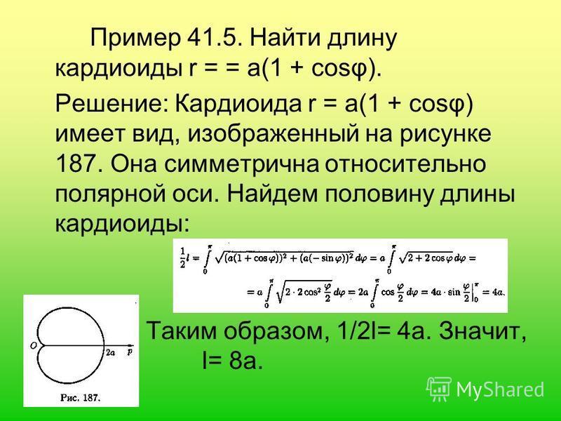 Пример 41.5. Найти длину кардиоиды r = = а(1 + cosφ). Решение: Кардиоида r = а(1 + cosφ) имеет вид, изображенный на рисунке 187. Она симметрична относительно полярной оси. Найдем половину длины кардиоиды: Таким образом, 1/2l= 4 а. Значит, l= 8 а.