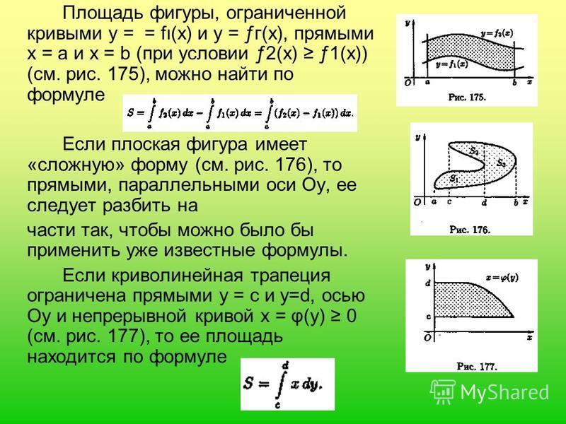 Площадь фигуры, ограниченной кривыми у = = fι(x) и у = ƒг(х), прямыми х = а и х = b (при условии ƒ2(х) ƒ1(х)) (см. рис. 175), можно найти по формуле Если плоская фигура имеет «сложную» форму (см. рис. 176), то прямыми, параллельными оси Оу, ее следуе