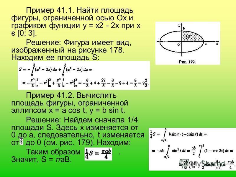 Пример 41.1. Найти площадь фигуры, ограниченной осью Ох и графиком функции у = х 2 - 2 х при х є [0; 3]. Решение: Фигура имеет вид, изображенный на рисунке 178. Находим ее площадь S: Пример 41.2. Вычислить площадь фигуры, ограниченной эллипсом х = а
