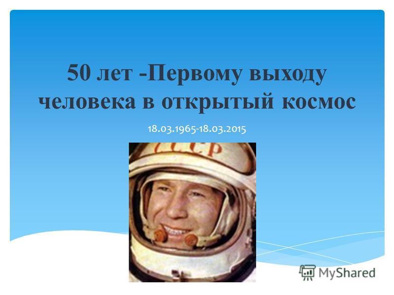 50 лет -Первому выходу человека в открытый космос 18.03.1965-18.03.2015