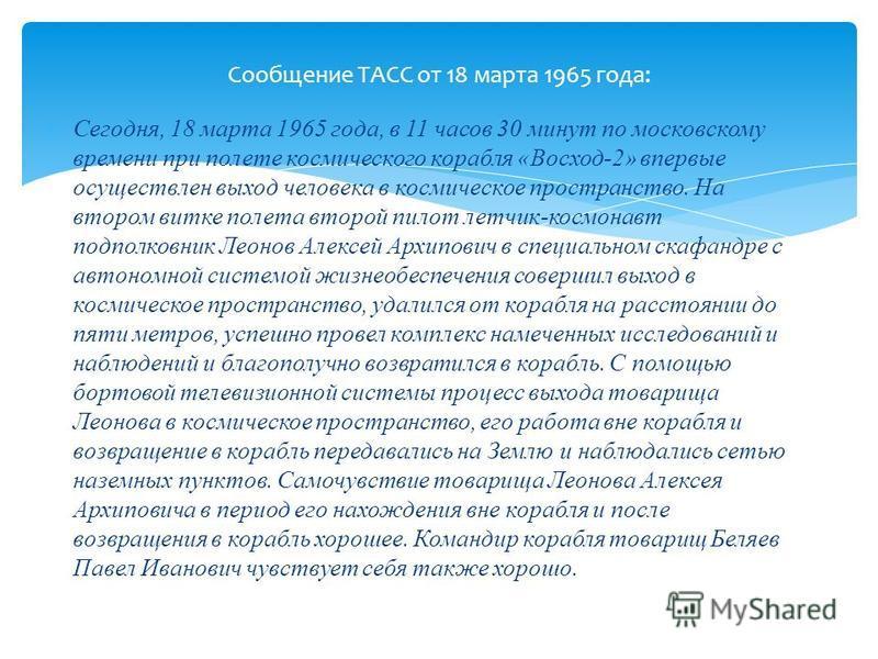 Сегодня, 18 марта 1965 года, в 11 часов 30 минут по московскому времени при полете космического корабля «Восход-2» впервые осуществлен выход человека в космическое пространство. На втором витке полета второй пилот летчик-космонавт подполковник Леонов