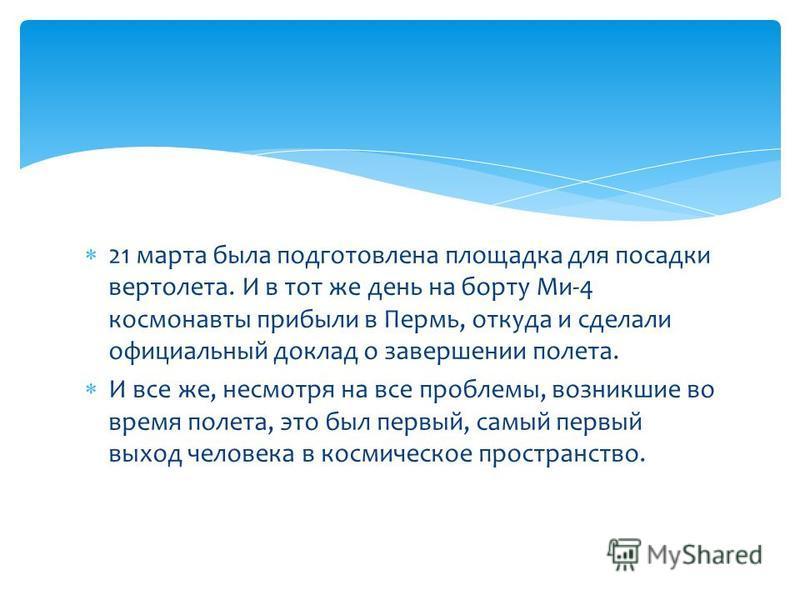 21 марта была подготовлена площадка для посадки вертолета. И в тот же день на борту Ми-4 космонавты прибыли в Пермь, откуда и сделали официальный доклад о завершении полета. И все же, несмотря на все проблемы, возникшие во время полета, это был первы
