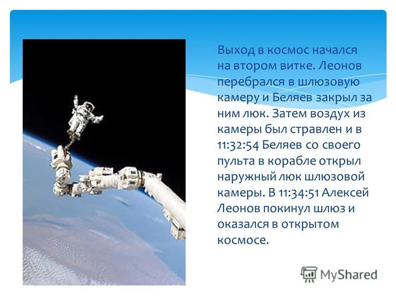 Выход в космос начался на втором витке. Леонов перебрался в шлюзовую камеру и Беляев закрыл за ним люк. Затем воздух из камеры был стравлен и в 11:32:54 Беляев со своего пульта в корабле открыл наружный люк шлюзовой камеры. В 11:34:51 Алексей Леонов