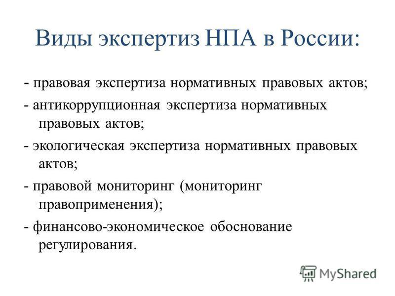 Виды экспертиз НПА в России: - правовая экспертиза нормативных правовых актов; - антикоррупционная экспертиза нормативных правовых актов; - экологическая экспертиза нормативных правовых актов; - правовой мониторинг (мониторинг правоприменения); - фин