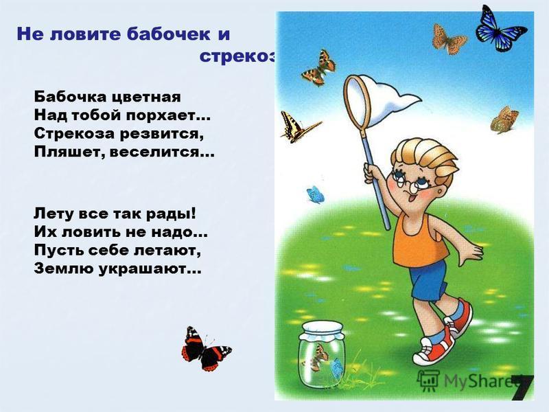 Не ловите бабочек и стрекоз Бабочка цветная Над тобой порхает… Стрекоза резвится, Пляшет, веселится… Лету все так рады! Их ловить не надо… Пусть себе летают, Землю украшают… Не ловите бабочек и стрекоз. Бабочка цветная над тобой порхает… стрекоза рез