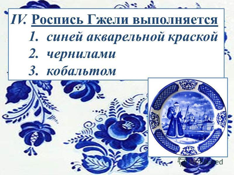 IV. Роспись Гжели выполняется 1. синей акварельной краской 2. чернилами 3. кобальтом