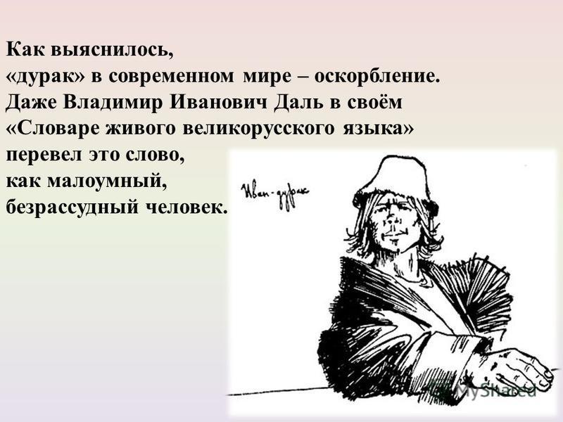 Как выяснилось, «дурак» в современном мире – оскорбление. Даже Владимир Иванович Даль в своём «Словаре живого великорусского языка» перевел это слово, как малоумный, безрассудный человек.