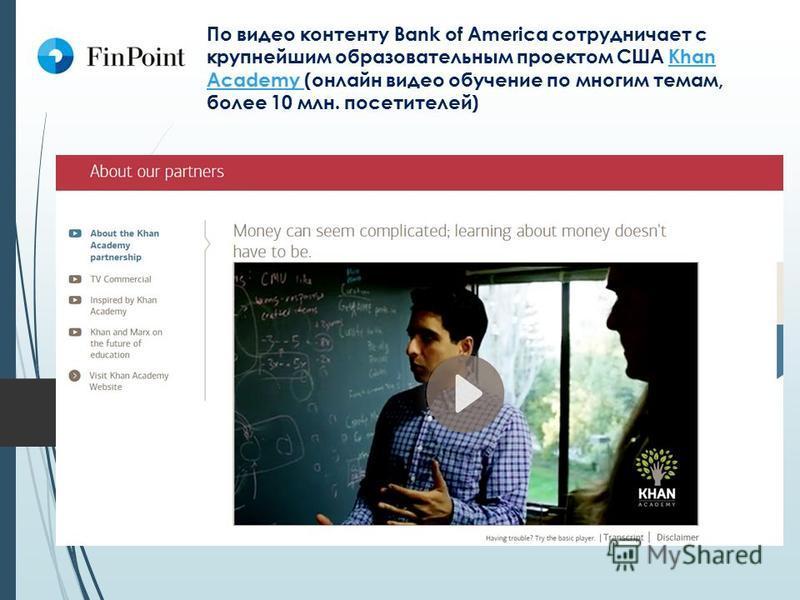 По видео контенту Bank of America сотрудничает с крупнейшим образовательным проектом США Khan Academy (онлайн видео обучение по многим темам, более 10 млн. посетителей)Khan Academy