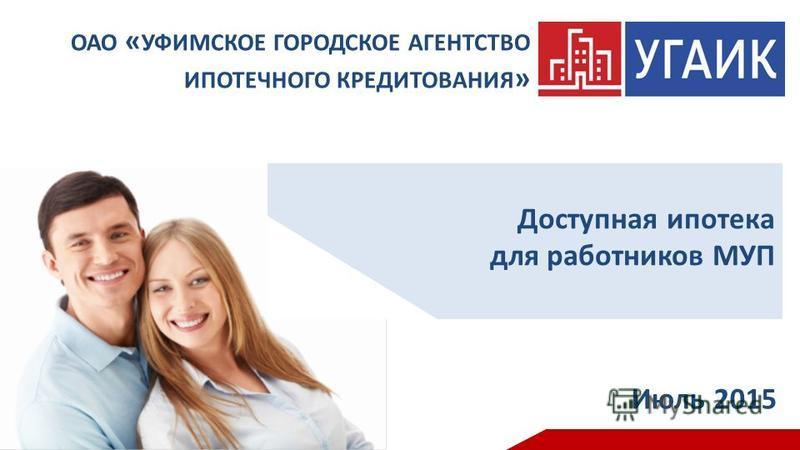 Доступная ипотека для работников МУП Июль 2015 ОАО « УФИМСКОЕ ГОРОДСКОЕ АГЕНТСТВО ИПОТЕЧНОГО КРЕДИТОВАНИЯ »